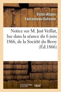 Victor-Albans Fauconneau-Dufresne - Notice sur M. Just Veillat, lue dans la séance du 6 juin 1866, de la Société du Berry.