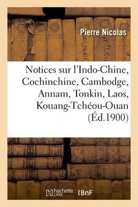 Pierre Nicolas - Notices sur l'Indo-Chine, Cochinchine, Cambodge, Annam, Tonkin, Laos, Kouang-Tchéou-Ouan (Éd.1900).