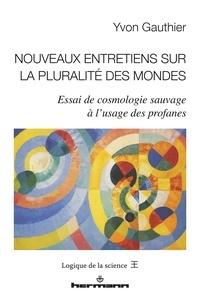 Yvon Gauthier - Nouveaux entretiens sur la pluralité des mondes - Essai de cosmologie sauvage à l'usage des profanes.