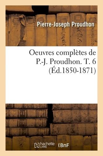 Oeuvres complètes de P.-J. Proudhon. T. 6 (Éd.1850-1871)