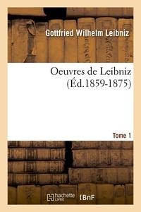 Gottfried Wilhelm Leibniz - Oeuvres de Leibniz. Tome 1 (Éd.1859-1875).