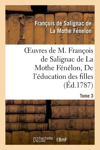 Oeuvres de M. François de Salignac de La Mothe Fénélon, Tome 3. De l'éducation des filles