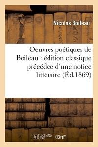 Nicolas Boileau - Oeuvres poétiques de Boileau : édition classique précédée d'une notice littéraire (Éd.1869).