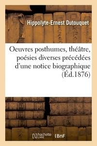 Hippolyte-Ernest Dutouquet - Oeuvres posthumes, théâtre, poésies diverses précédées d'une notice biographique.