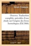 Hermès Trismégiste - Oeuvres. Traduction complète, précédée d'une étude sur l'origine des livres hermétiques.