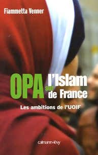 Fiammetta Venner - OPA sur l'islam de France - Les ambitions de l'UOIF.