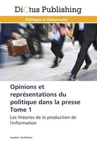 Gauthier Berthélémy - Opinions et représentations du politique dans la presse - Tome 1, Les théories de la production de l'information.