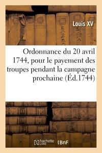 Xv Louis - Ordonnance du roy du 20 avril 1744, portant règlement pour le payement des troupes de Sa Majesté - pendant la campagne prochaine.