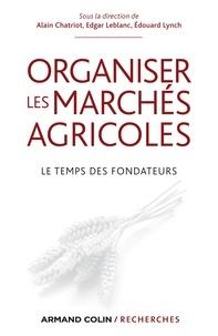 Alain Chatriot et Edgar Leblanc - Organiser les marchés agricoles - Le temps des fondateurs, des années 1930 aux années 1950.
