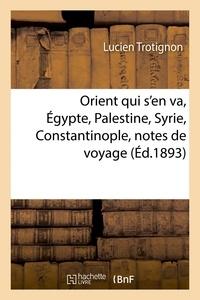Trotignon - Orient qui s'en va, Égypte, Palestine, Syrie, Constantinople, notes de voyage.