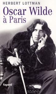 Herbert Lottman - Oscar Wilde à Paris.