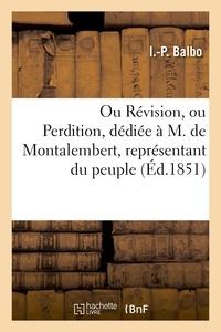I.-P. Balbo - Ou Révision, ou Perdition, dédiée à M. de Montalembert, représentant du peuple.
