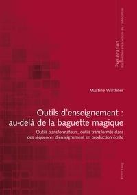 Martine Wirthner - Outils d'enseignement : au-delà de la baguette magique - Outils transformateurs, outils transformés dans des séquences d'enseignement en production écrite.