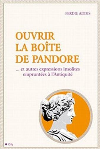 Ferdie Addis - Ouvrir la boîte de Pandore - ... Et autres expressions insolites empruntées à l'Antiquité.