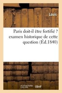 Louis - Paris doit-il être fortifié ? examen historique de cette question.