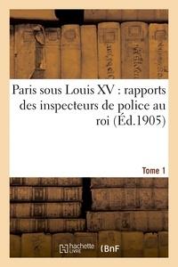 Camille Piton - Paris sous Louis XV : rapports des inspecteurs de police au roi. Tome 1.