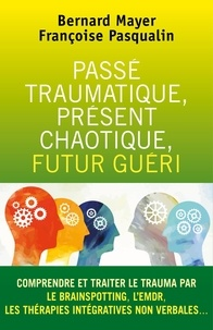 Bernard MAYER et Françoise Pasqualin - Passé traumatique, présent chaotique, futur guéri - Comprendre et traiter le trauma par le BRAINSPOTTING, L'EMDR,....