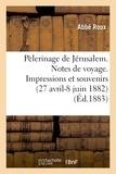 Abbé Roux - Pélerinage de Jérusalem. Notes de voyage. Impressions et souvenirs (27 avril-8 juin 1882).