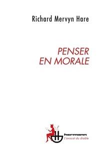Richard Mervyn Hare - Penser en morale - Entre intuition et critique.