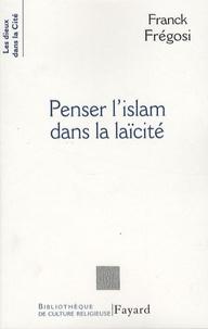 Franck Frégosi - Penser l'islam dans la laïcité - Les musulmans de France et la République.