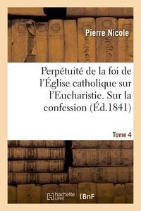 Pierre Nicole - Perpétuité de la foi de l'Église catholique sur l'Eucharistie. Sur la confession. T. 4.