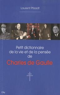 Laurent Pfaadt - Petit dictionnaire de la vie et de la pensée de Charles de Gaulle.