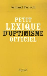 Armand Farrachi - Petit lexique d'optimisme officiel - Comprenant syndromes, paradoxes, directives, faux amis et autres notions obligatoirement positives.