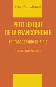 Yvon Pantalacci - Petit lexique de la francophonie - La francophonie de A à Z.