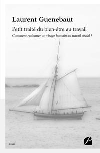Laurent Guenebaut - Petit traité du bien-être au travail - Comment redonner un visage humain au travail social ?.