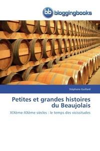Stéphane Guillard - Petites et grandes histoires du Beaujolais - XIXe - XXe siècles : le temps des vicissitudes.
