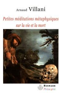 Arnaud Villani - Petites méditations métaphysiques sur la vie et la mort.