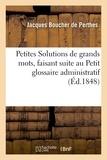 Jacques Boucher de Perthes - Petites Solutions de grands mots, faisant suite au Petit glossaire administratif.