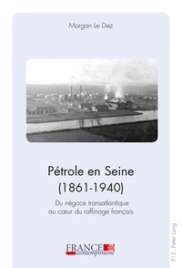 Morgan Le Dez - Pétrole en Seine (1861-1940) - Du négoce transatlantique au coeur du raffinage français.