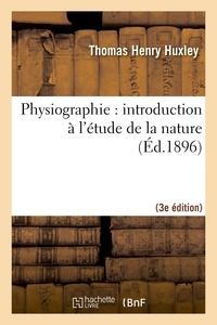 Thomas Henry Huxley - Physiographie : introduction à l'étude de la nature 3e éd, rev. et corr. d'après la 14e éd. anglaise.