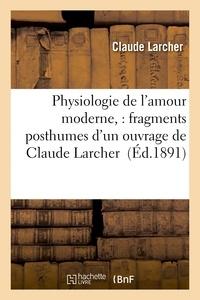 Larcher - Physiologie de l'amour moderne, : fragments posthumes d'un ouvrage de Claude Larcher.