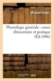 Michael Foster - Physiologie générale : cours élémentaire et pratique.