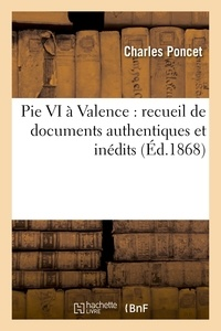 Charles Poncet - Pie VI à Valence : recueil de documents authentiques et inédits sur le séjour et la mort.