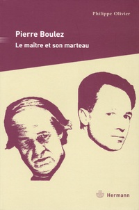 Philippe Olivier - Pierre Boulez - Le maître et son marteau.