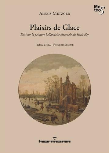 Alexis Metzger - Plaisirs de Glace - Essai sur la peinture hollandaise hivernale du Siècle d'or.