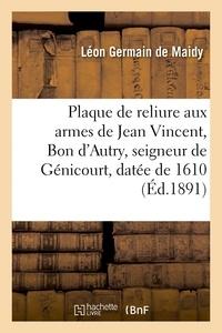 Léon Germain de Maidy - Plaque de reliure aux armes de Jean Vincent, Bon d'Autry, seigneur de Génicourt, datée de 1610.