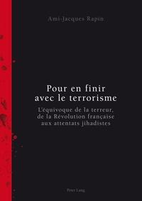 Ami-Jacques Rapin - Pour en finir avec le terrorisme - L'équivoque de la terreur, de la Révolution française aux attentats jihadistes.
