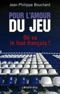 Jean-Philippe Bouchard - Pour l'amour du jeu - Où va le foot français ?.