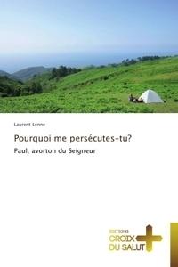 Laurent Lenne - Pourquoi me persécutes-tu ? - Paul, avorton du Seigneur.