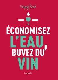 Hachette Pratique - Economisez l'eau, buvez du vin.