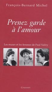 François-Bernard Michel - Prenez garde à l'amour - Les muses et les femmes de Paul Valéry.