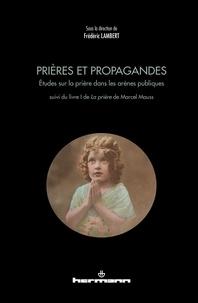 Frédéric Lambert - Prières et propagandes - Etudes sur la prière dans les arènes publiques suivi du livre I de La prière de Marcel Mauss.