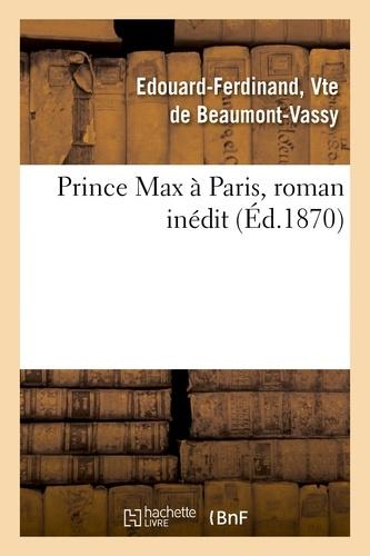 Edouard Ferdinand Beaumont-Vassy - Prince Max à Paris, roman inédit.