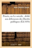Jannin - Procès, ou Le suicide , dédié aux défenseurs des libertés publiques.