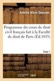 Antoine marie Demante - Programme du cours de droit civil français fait à la Faculté de droit de Paris. Tome 1.