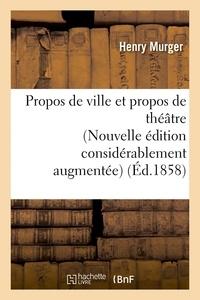 Henry Murger - Propos de ville et propos de théâtre Nouvelle édition considérablement augmentée.